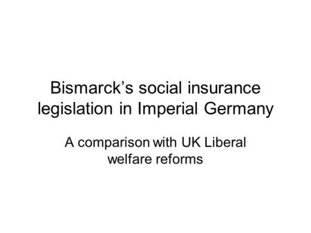Bismarck's social insurance legislation in Imperial Germany A comparison with UK Liberal welfare reforms.