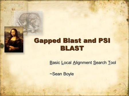 Gapped Blast and PSI BLAST Basic Local Alignment Search Tool ~Sean Boyle Basic Local Alignment Search Tool ~Sean Boyle.
