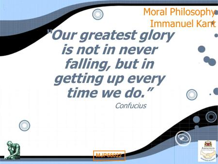 "1 MJP56022 Moral Philosophy Immanuel Kant ""Our greatest glory is not in never falling, but in getting up every time we do."" Confucius ""Our greatest glory."