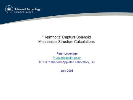 """Helmholtz"" Capture Solenoid Mechanical Structure Calculations Peter Loveridge STFC Rutherford Appleton Laboratory, UK July 2008."