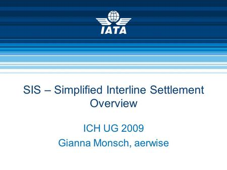 SIS – Simplified Interline Settlement Overview ICH UG 2009 Gianna Monsch, aerwise.