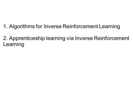 1. Algorithms for Inverse Reinforcement Learning 2. Apprenticeship learning via Inverse Reinforcement Learning.