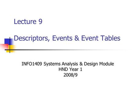 Lecture 9 Descriptors, Events & Event Tables INFO1409 Systems Analysis & Design Module HND Year 1 2008/9.