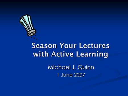 Season Your Lectures with Active Learning Michael J. Quinn 1 June 2007.
