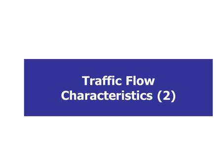 Traffic Flow Characteristics (2). Learning Objectives To differentiate between interrupted and uninterrupted flow facilities To define general and linear.
