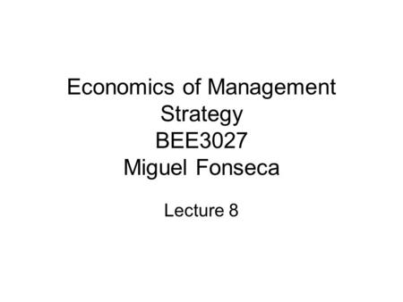 Economics of Management Strategy BEE3027 Miguel Fonseca Lecture 8.