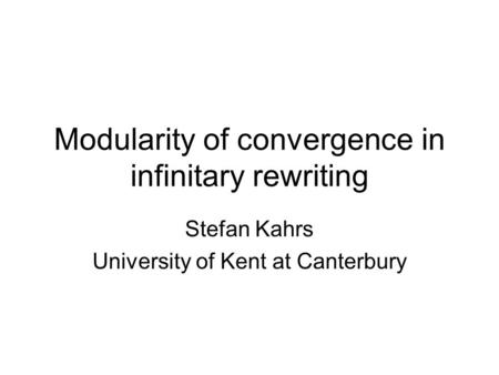 Modularity of convergence in infinitary rewriting Stefan Kahrs University of Kent at Canterbury.