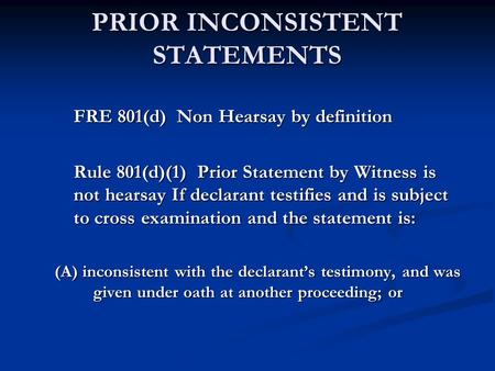 PRIOR INCONSISTENT STATEMENTS FRE 801(d) Non Hearsay by definition Rule 801(d)(1) Prior Statement by Witness is not hearsay If declarant testifies and.
