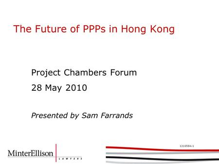 1216584v1 The Future of PPPs in Hong Kong Project Chambers Forum 28 May 2010 Presented by Sam Farrands.