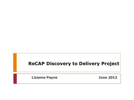 ReCAP Discovery to Delivery Project Lizanne Payne June 2012.