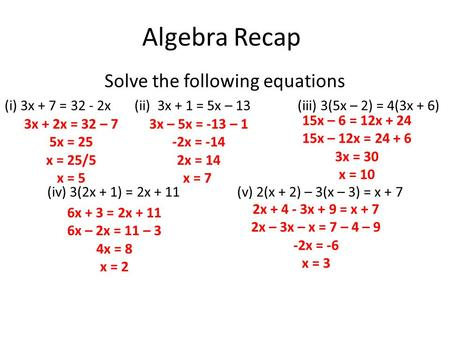 Algebra Recap Solve the following equations (i) 3x + 7 = 32 - 2x (ii) 3x + 1 = 5x – 13 (iii) 3(5x – 2) = 4(3x + 6) (iv) 3(2x + 1) = 2x + 11 (v) 2(x + 2)