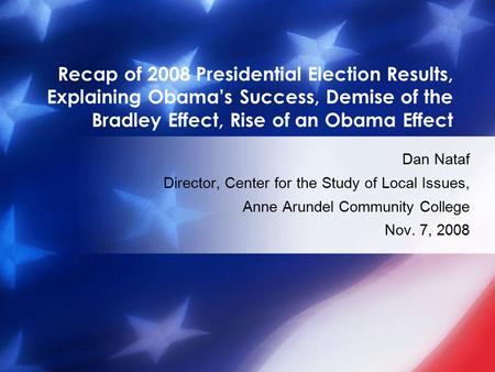 Recap of 2008 Presidential Election Results, Explaining Obama's Success, Demise of the Bradley Effect, Rise of an Obama Effect Dan Nataf Director, Center.