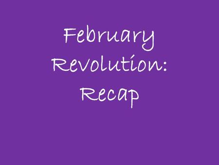 February Revolution: Recap. Causes of February Revolution What are the basic Social, Political, Economic & in this case Military factors that contributed.