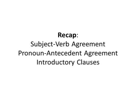Recap: Subject-Verb Agreement Pronoun-Antecedent Agreement Introductory Clauses.