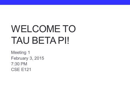 WELCOME TO TAU BETA PI! Meeting 1 February 3, 2015 7:30 PM CSE E121.