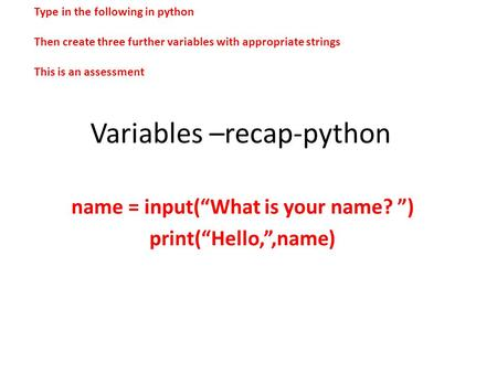 "Variables –recap-python name = input(""What is your name? "") print(""Hello,"",name) Type in the following in python Then create three further variables with."