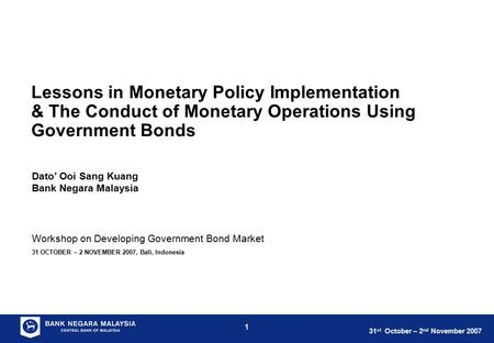 31 st October – 2 nd November 2007 1 Workshop on Developing Government Bond Market 31 OCTOBER – 2 NOVEMBER 2007, Bali, Indonesia Lessons in Monetary Policy.