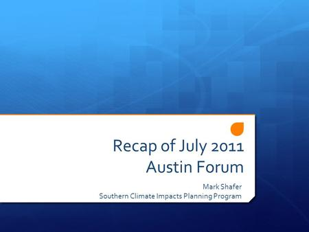 Recap of July 2011 Austin Forum Mark Shafer Southern Climate Impacts Planning Program.