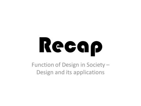 Recap Function of Design in Society – Design and its applications.