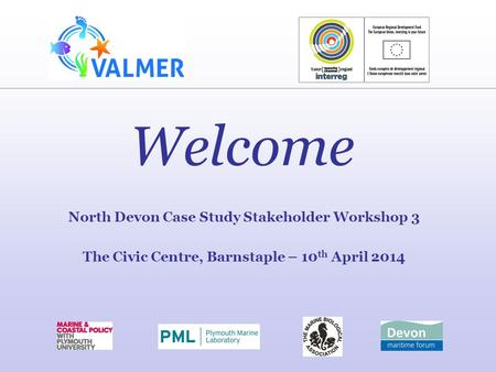 Welcome North Devon Case Study Stakeholder Workshop 3 The Civic Centre, Barnstaple – 10 th April 2014.