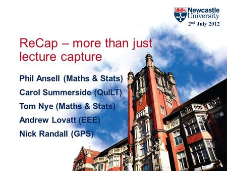 ReCap – more than just lecture capture Phil Ansell (Maths & Stats) Carol Summerside (QuILT) Tom Nye (Maths & Stats) Andrew Lovatt (EEE) Nick Randall (GPS)