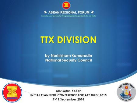 TTX DIVISION by Norhisham Kamarudin National Security Council Alor Setar, Kedah INITIAL PLANNING CONFERENCE FOR ARF DiREx 2015 9-11 September 2014.