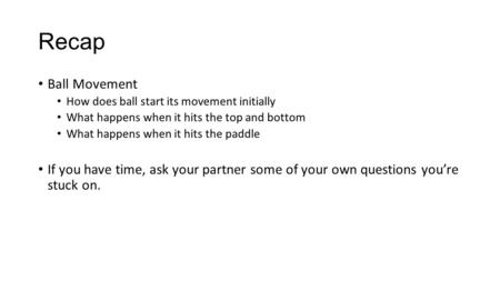Recap Ball Movement How does ball start its movement initially What happens when it hits the top and bottom What happens when it hits the paddle If you.