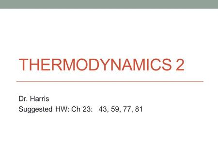 THERMODYNAMICS 2 Dr. Harris Suggested HW: Ch 23: 43, 59, 77, 81.