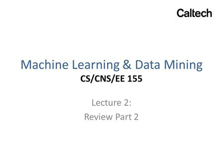Machine Learning & Data Mining CS/CNS/EE 155 Lecture 2: Review Part 2.