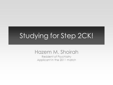 Studying for Step 2CK! Hazem M. Shoirah Resident of Psychiatry Applicant in the 2011 match.