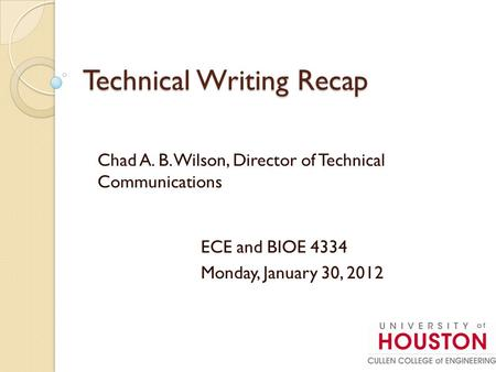Technical Writing Recap Chad A. B. Wilson, Director of Technical Communications ECE and BIOE 4334 Monday, January 30, 2012.