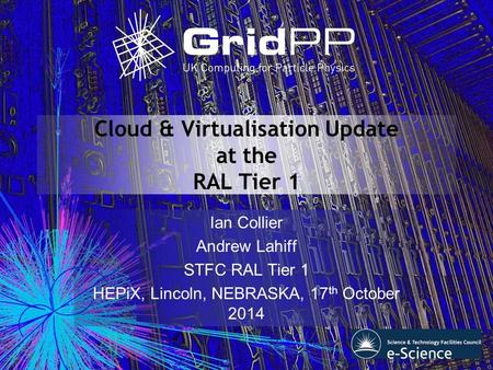 Cloud & Virtualisation Update at the RAL Tier 1 Ian Collier Andrew Lahiff STFC RAL Tier 1 HEPiX, Lincoln, NEBRASKA, 17 th October 2014.