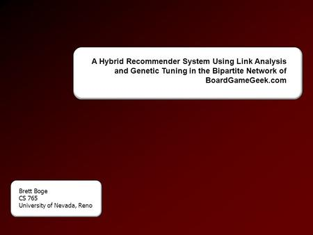 A Hybrid Recommender System Using Link Analysis and Genetic Tuning in the Bipartite Network of BoardGameGeek.com Brett Boge CS 765 University of Nevada,