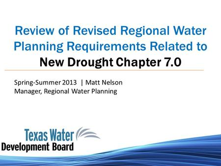Review of Revised Regional Water Planning Requirements Related to New Drought Chapter 7.0 Spring-Summer 2013 | Matt Nelson Manager, Regional Water Planning.