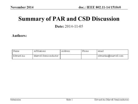 Doc.: IEEE 802.11-14/1510r0 Submission November 2014 Edward Au (Marvell Semiconductor)Slide 1 Summary of PAR and CSD Discussion Date: 2014-11-05 Authors: