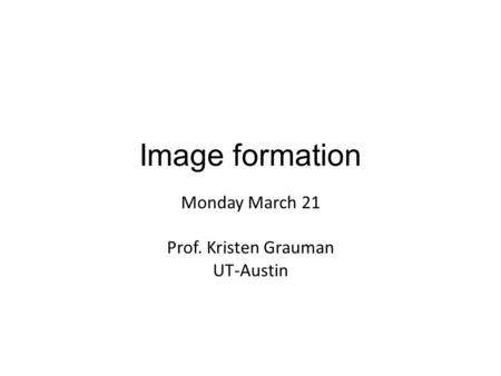 Monday March 21 Prof. Kristen Grauman UT-Austin Image formation.