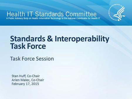 Task Force Session Standards & Interoperability Task Force Stan Huff, Co-Chair Arien Malec, Co-Chair February 17, 2015.