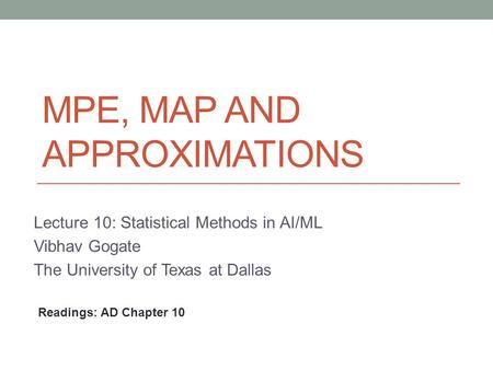 MPE, MAP AND APPROXIMATIONS Lecture 10: Statistical Methods in AI/ML Vibhav Gogate The University of Texas at Dallas Readings: AD Chapter 10.