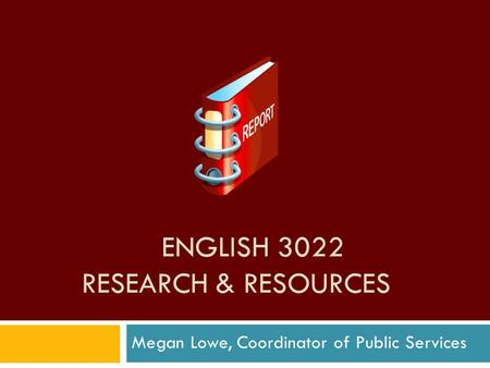 ENGLISH 3022 RESEARCH & RESOURCES Megan Lowe, Coordinator of Public Services.