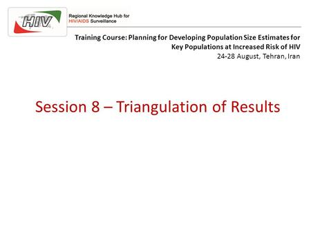 Session 8 – Triangulation of Results Training Course: Planning for Developing Population Size Estimates for Key Populations at Increased Risk of HIV 24-28.