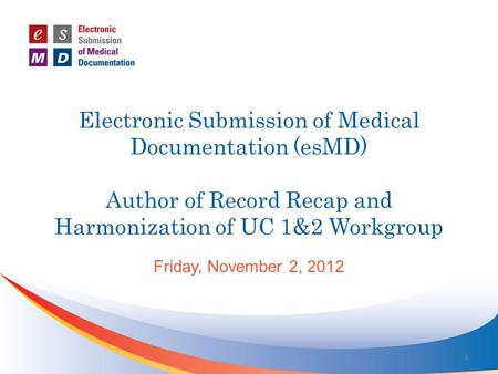 Electronic Submission of Medical Documentation (esMD) Author of Record Recap and Harmonization of UC 1&2 Workgroup Friday, November 2, 2012 1.