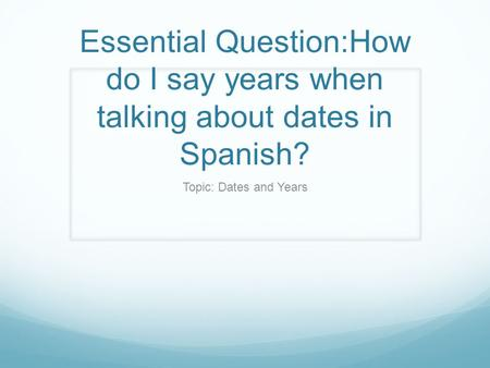 Essential Question:How do I say years when talking about dates in Spanish? Topic: Dates and Years.