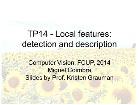 TP14 - Local features: detection and description Computer Vision, FCUP, 2014 Miguel Coimbra Slides by Prof. Kristen Grauman.