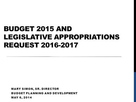 BUDGET 2015 AND LEGISLATIVE APPROPRIATIONS REQUEST 2016-2017 MARY SIMON, SR. DIRECTOR BUDGET PLANNING AND DEVELOPMENT MAY 6, 2014.