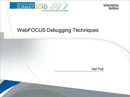 1 Copyright 2007, Information Builders. Slide 1 Nat Poe WebFOCUS Debugging Techniques.