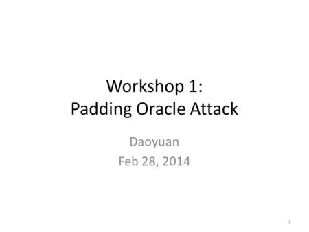Workshop 1: Padding Oracle Attack Daoyuan Feb 28, 2014 1.