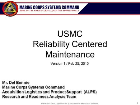 DISTRIBUTION A. Approved for public release: distribution unlimited. 11 USMC Reliability Centered Maintenance Version 1 / Feb 25, 2015 Mr. Del Bennie Marine.