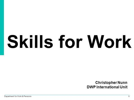 1 Department for Work & Pensions Skills for Work Christopher Nunn DWP International Unit.