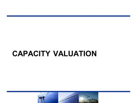 CAPACITY VALUATION. Summary  A primary component in the Net Market Value (NMV) calculation used to rank competing resources  Reflects the value associated.
