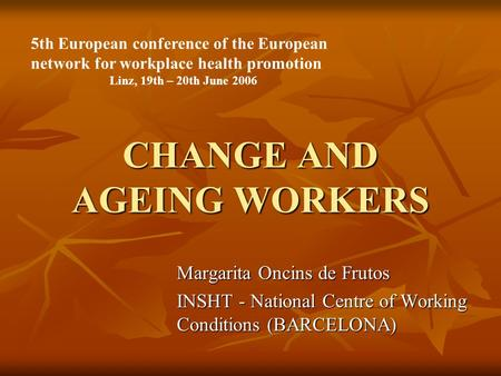 CHANGE AND AGEING WORKERS Margarita Oncins de Frutos INSHT - National Centre of Working Conditions (BARCELONA) 5th European conference of the European.